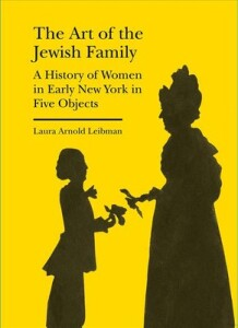 the-art-of-the-jewish-family-a-history-of-women-in-early-new-york-in-five-objects-laura-arnold-leibman-9781941792209